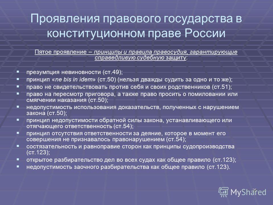 35 Проявления правового государства в конституционном праве России : Пятое проявление – принципы и правила правосудия, гарантирующие справедливую судебную защиту: презумпция невиновности (ст.49); принцип «ne bis in idem» (ст.50) (нельзя дважды судить