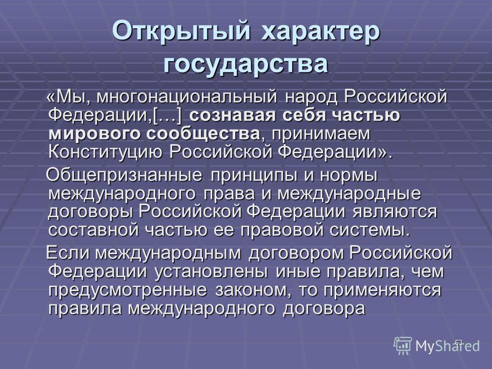 63 Открытый характер государства «Мы, многонациональный народ Российской Федерации,[…] сознавая себя частью мирового сообщества, принимаем Конституцию Российской Федерации». «Мы, многонациональный народ Российской Федерации,[…] сознавая себя частью м