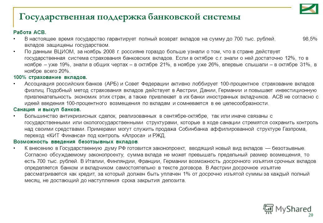20 Государственная поддержка банковской системы Работа АСВ. В настоящее время государство гарантирует полный возврат вкладов на сумму до 700 тыс. рублей. 98,5% вкладов защищены государством. По данным ВЦИОМ, за ноябрь 2008 г. россияне гораздо больше