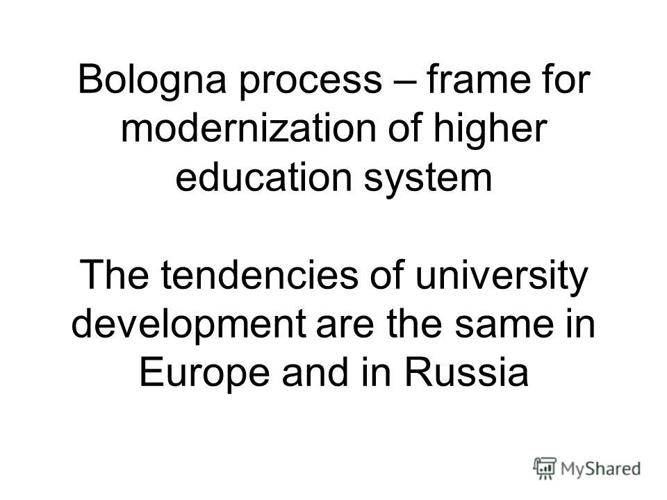 Bologna process – frame for modernization of higher education system The tendencies of university development are the same in Europe and in Russia