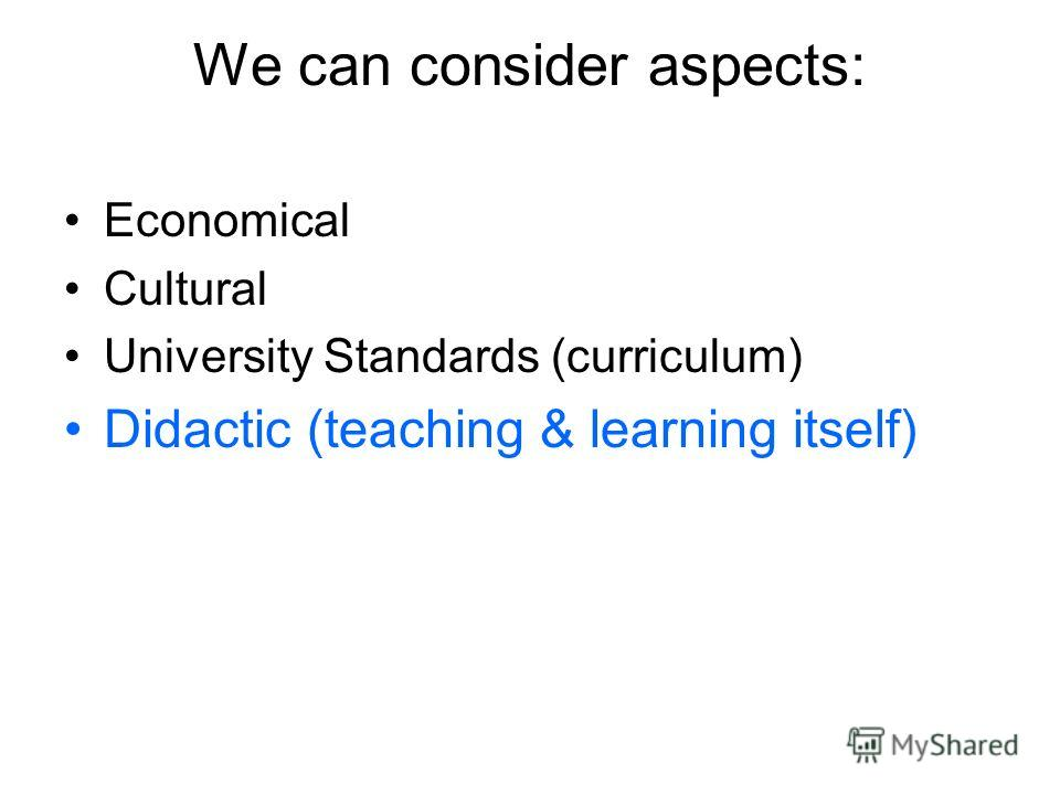 We can consider aspects: Economical Cultural University Standards (curriculum) Didactic (teaching & learning itself)