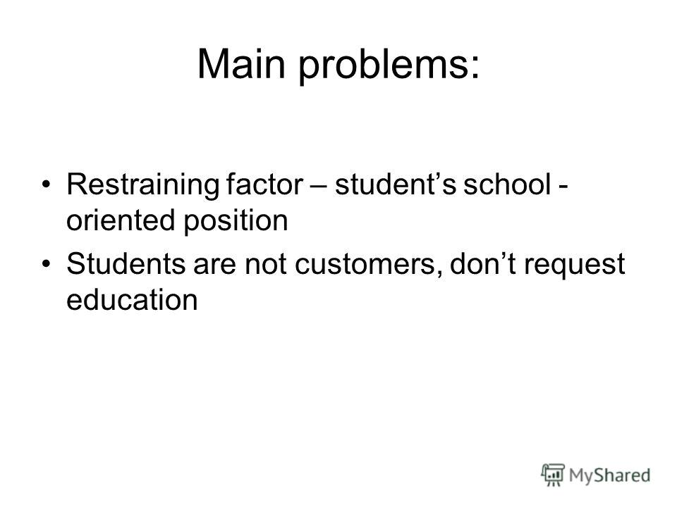 Main problems: Restraining factor – students school - oriented position Students are not customers, dont request education