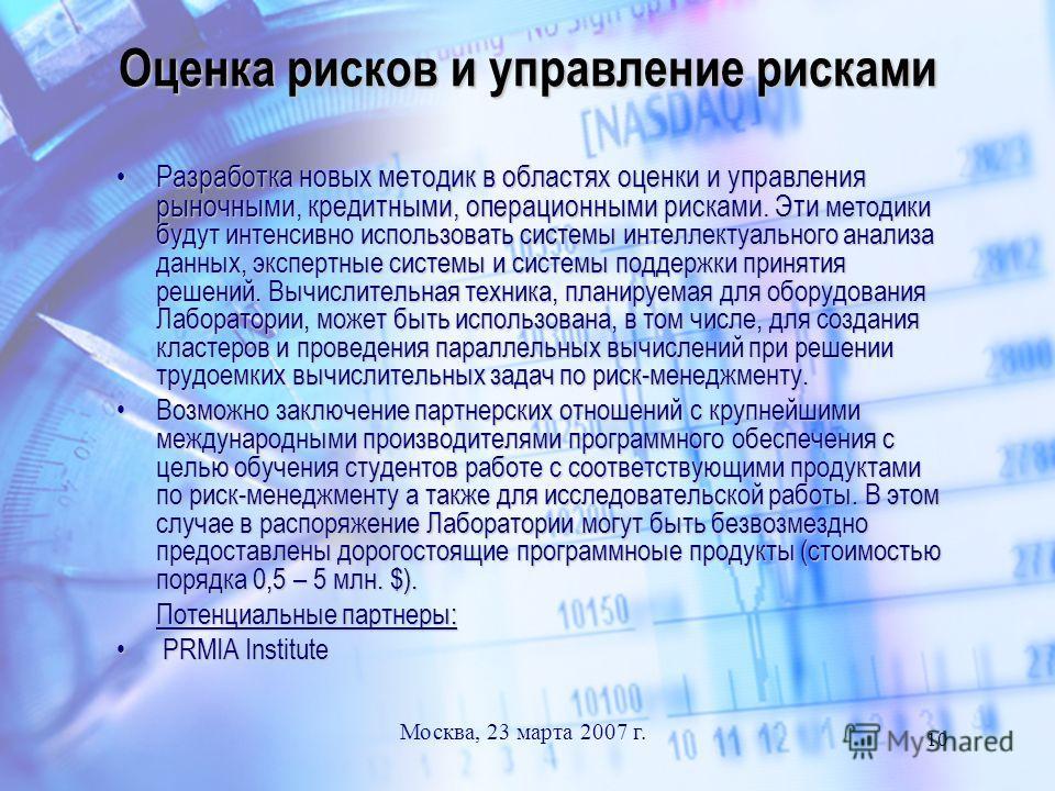 Москва, 23 марта 2007 г. 10 Оценка рисков и управление рисками Разработка новых методик в областях оценки и управления рыночными, кредитными, операционными рисками. Эти методики будут интенсивно использовать системы интеллектуального анализа данных,