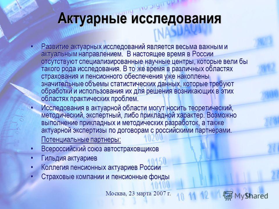 Москва, 23 марта 2007 г. 11 Актуарные исследования Развитие актуарных исследований является весьма важным и актуальным направлением. В настоящее время в России отсутствуют специализированные научные центры, которые вели бы такого рода исследования. В