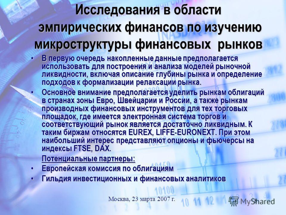 Москва, 23 марта 2007 г. 8 Исследования в области эмпирических финансов по изучению микроструктуры финансовых рынков В первую очередь накопленные данные предполагается использовать для построения и анализа моделей рыночной ликвидности, включая описан