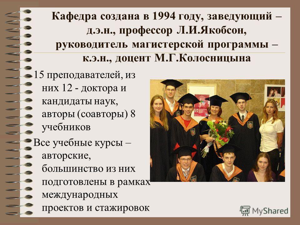 Кафедра создана в 1994 году, заведующий – д.э.н., профессор Л.И.Якобсон, руководитель магистерской программы – к.э.н., доцент М.Г.Колосницына 15 преподавателей, из них 12 - доктора и кандидаты наук, авторы (соавторы) 8 учебников Все учебные курсы – а
