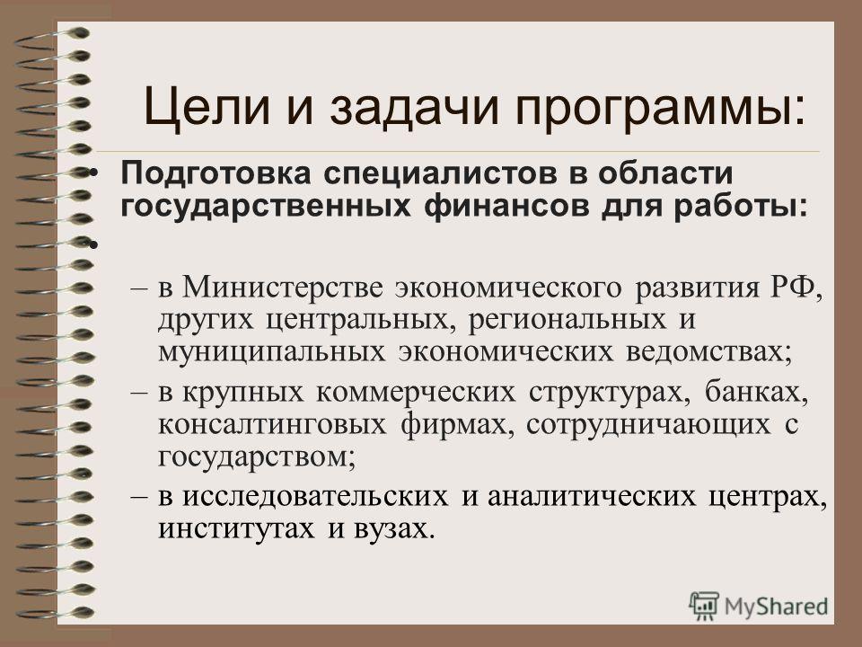 Цели и задачи программы: Подготовка специалистов в области государственных финансов для работы: –в Министерстве экономического развития РФ, других центральных, региональных и муниципальных экономических ведомствах; –в крупных коммерческих структурах,