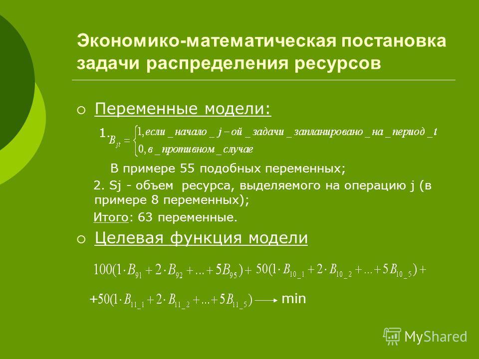 Экономико-математическая постановка задачи распределения ресурсов Переменные модели: 1. В примере 55 подобных переменных; 2. Sj - объем ресурса, выделяемого на операцию j (в примере 8 переменных); Итого: 63 переменные. Целевая функция модели + min