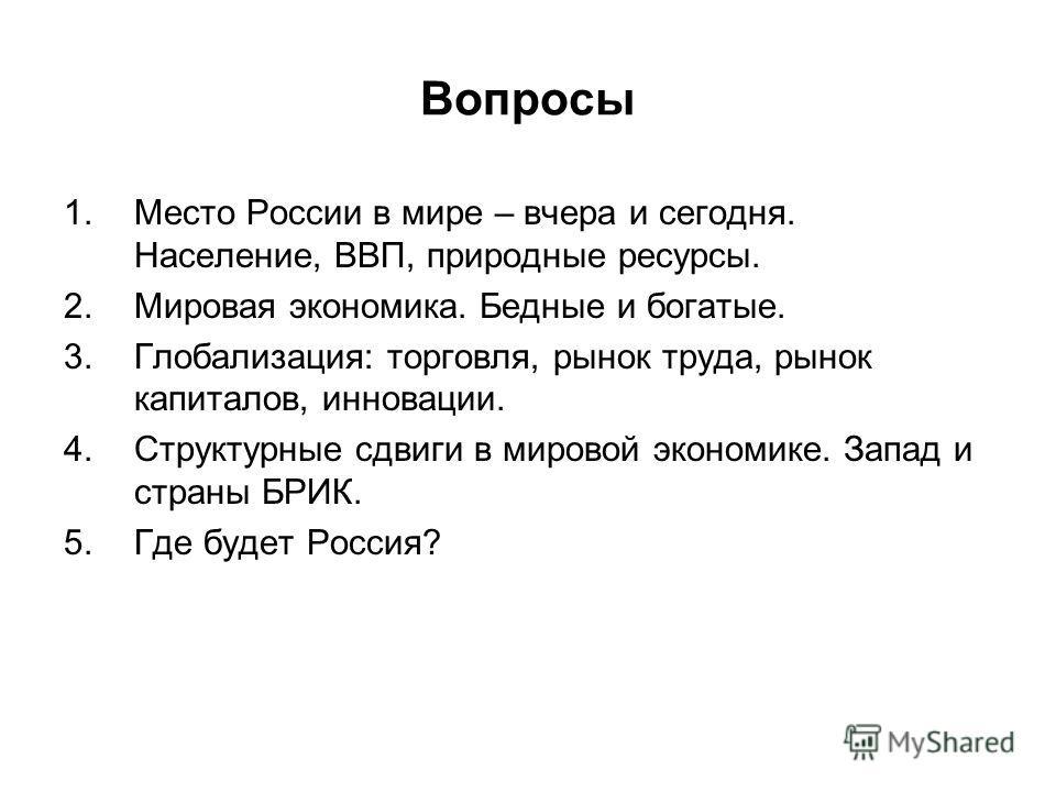 Вопросы 1.Место России в мире – вчера и сегодня. Население, ВВП, природные ресурсы. 2.Мировая экономика. Бедные и богатые. 3.Глобализация: торговля, рынок труда, рынок капиталов, инновации. 4.Структурные сдвиги в мировой экономике. Запад и страны БРИ