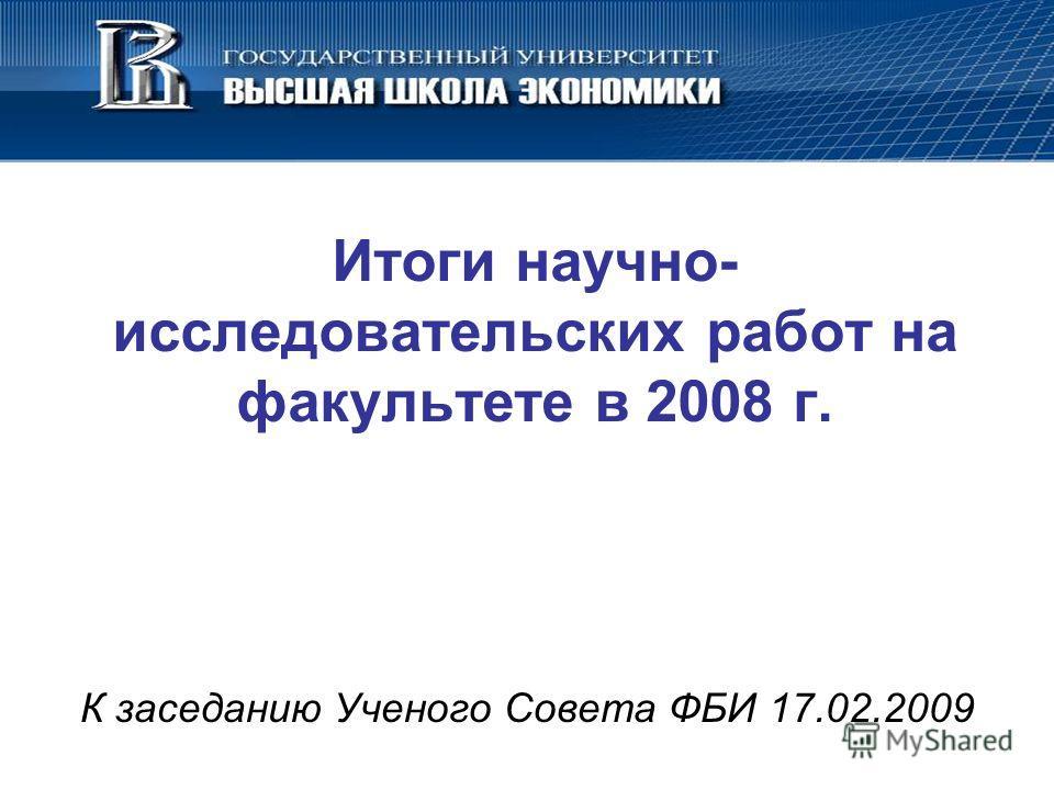 Итоги научно- исследовательских работ на факультете в 2008 г. К заседанию Ученого Совета ФБИ 17.02.2009