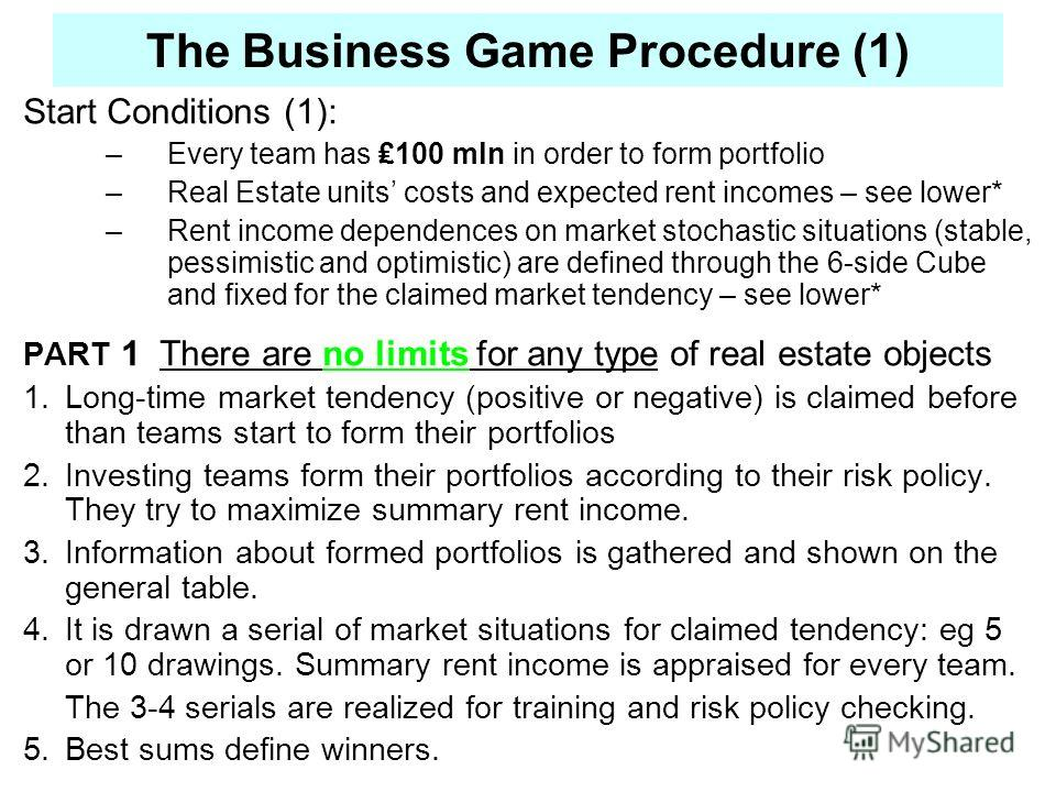 The Business Game Procedure (1) Start Conditions (1): –Every team has 100 mln in order to form portfolio –Real Estate units costs and expected rent incomes – see lower* –Rent income dependences on market stochastic situations (stable, pessimistic and