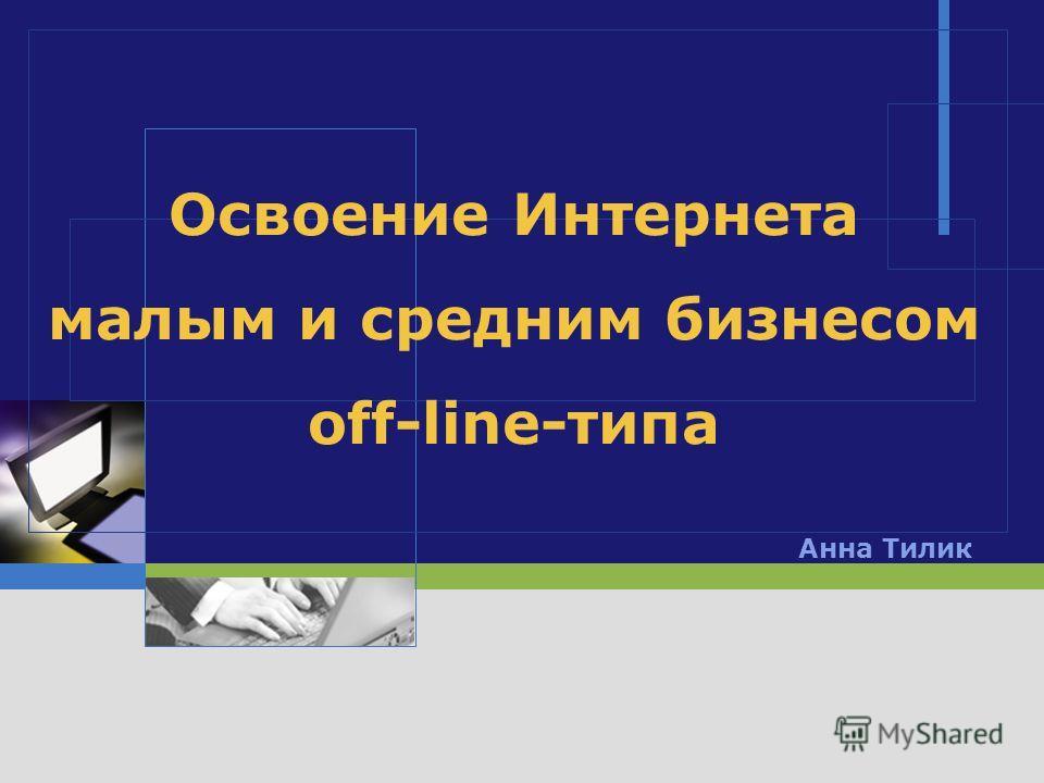 LOGO Освоение Интернета малым и средним бизнесом off-line-типа Анна Тилик