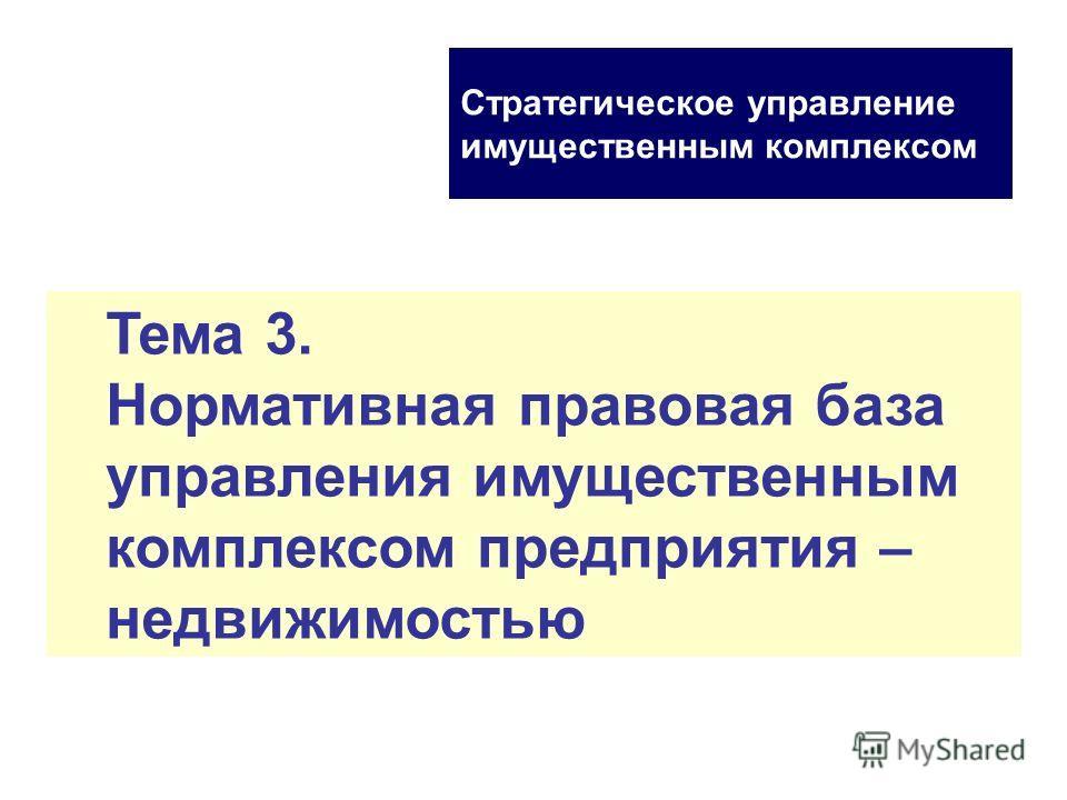 Тема 3. Нормативная правовая база управления имущественным комплексом предприятия – недвижимостью Стратегическое управление имущественным комплексом