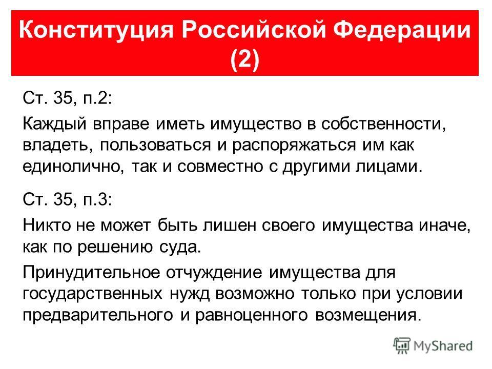 Конституция Российской Федерации (2) Ст. 35, п.2: Каждый вправе иметь имущество в собственности, владеть, пользоваться и распоряжаться им как единолично, так и совместно с другими лицами. Ст. 35, п.3: Никто не может быть лишен своего имущества иначе,