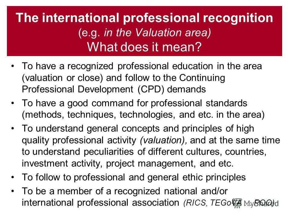 The international professional recognition (e.g. in the Valuation area) What does it mean? To have a recognized professional education in the area (valuation or close) and follow to the Continuing Professional Development (CPD) demands To have a good