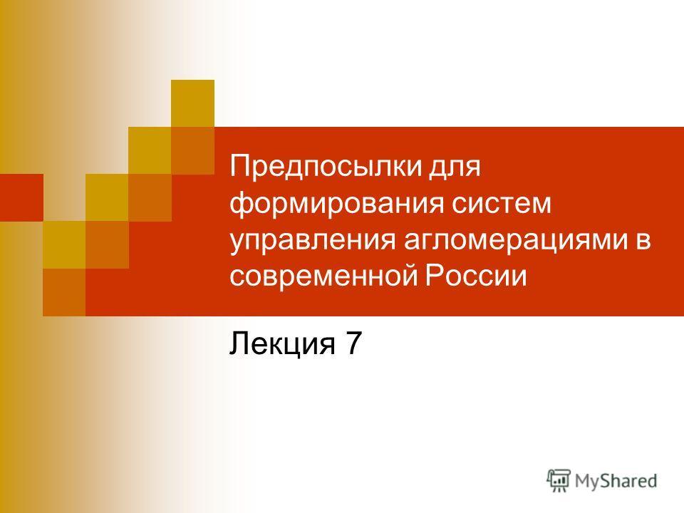 Предпосылки для формирования систем управления агломерациями в современной России Лекция 7