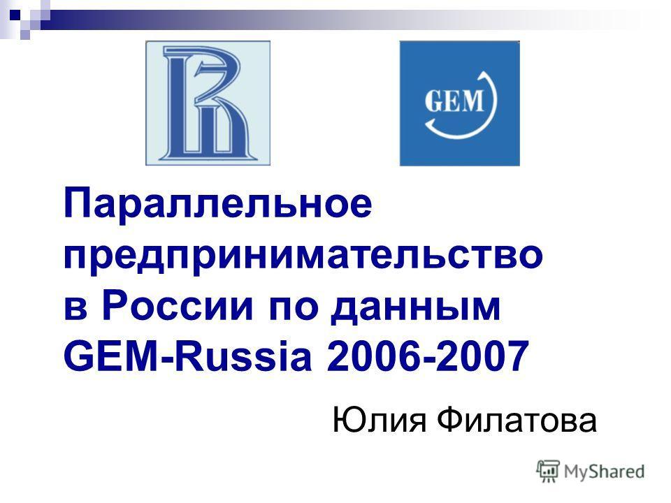 Параллельное предпринимательство в России по данным GEM-Russia 2006-2007 Юлия Филатова