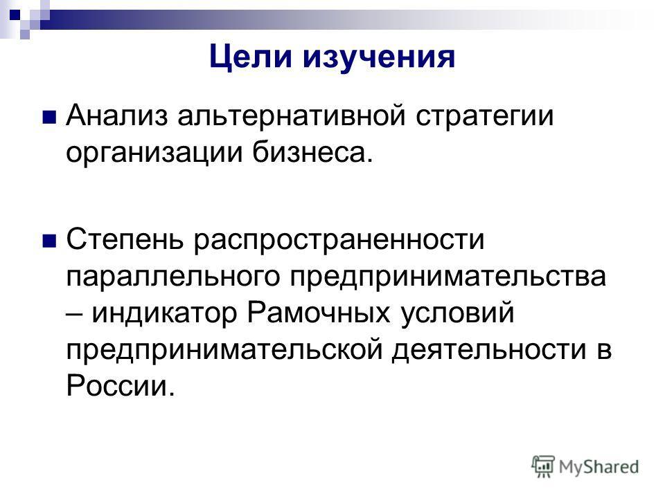Цели изучения Анализ альтернативной стратегии организации бизнеса. Степень распространенности параллельного предпринимательства – индикатор Рамочных условий предпринимательской деятельности в России.