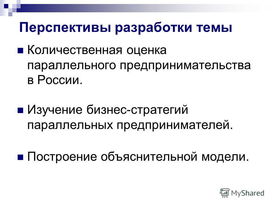 Перспективы разработки темы Количественная оценка параллельного предпринимательства в России. Изучение бизнес-стратегий параллельных предпринимателей. Построение объяснительной модели.