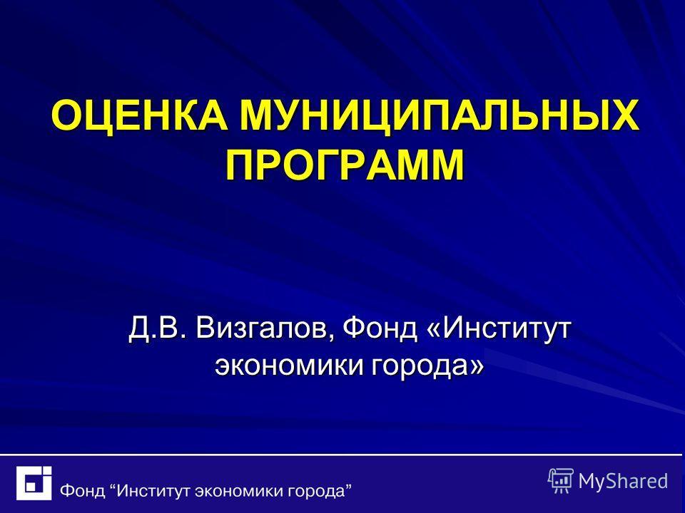 ОЦЕНКА МУНИЦИПАЛЬНЫХ ПРОГРАММ Д.В. Визгалов, Фонд «Институт экономики города»