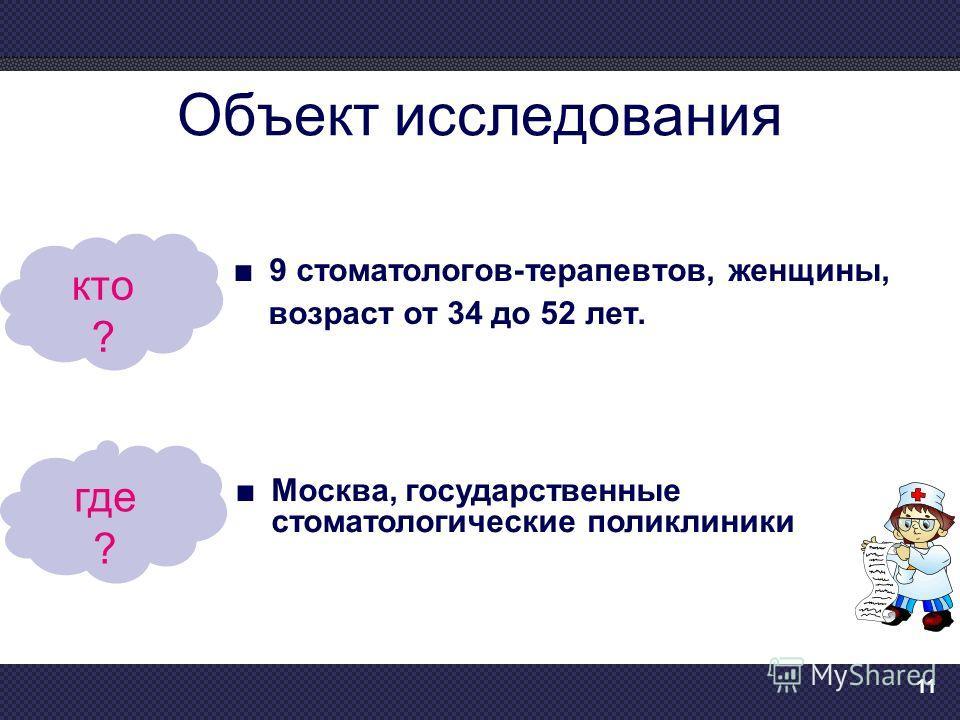 11 Объект исследования 9 стоматологов-терапевтов, женщины, возраст от 34 до 52 лет. кто ? Москва, государственные стоматологические поликлиники где ?