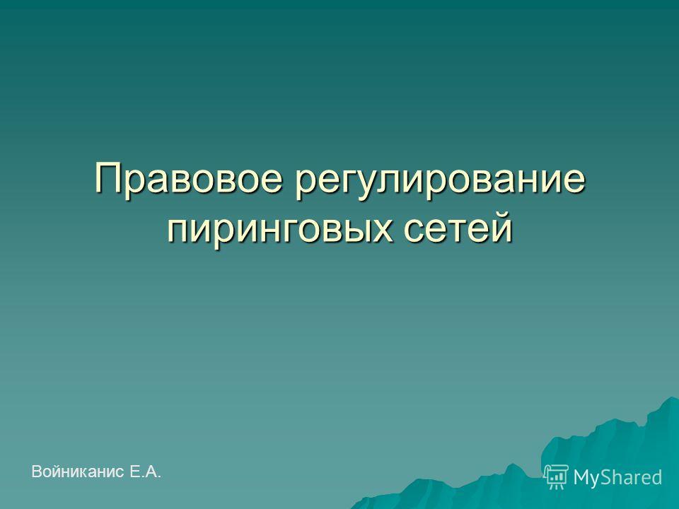 Правовое регулирование пиринговых сетей Войниканис Е.А.