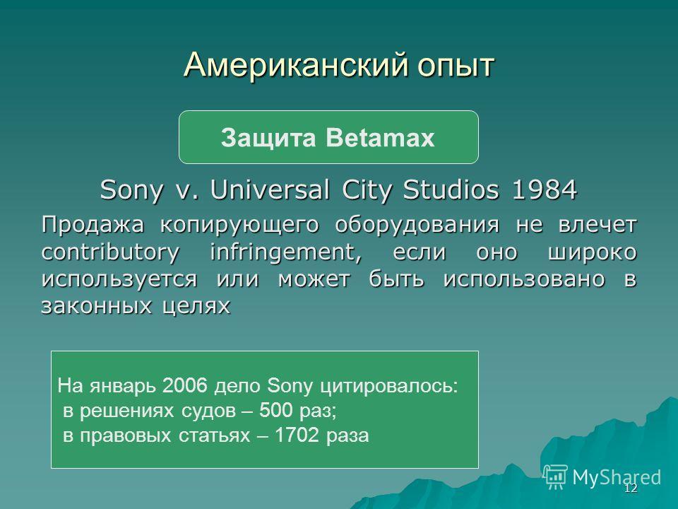 12 Американский опыт Sony v. Universal City Studios 1984 Продажа копирующего оборудования не влечет contributory infringement, если оно широко используется или может быть использовано в законных целях Защита Betamax На январь 2006 дело Sony цитировал