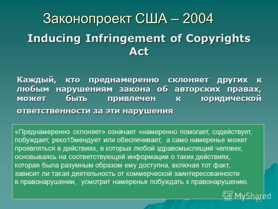 15 Законопроект США – 2004 Inducing Infringement of Copyrights Act Каждый, кто преднамеренно склоняет других к любым нарушениям закона об авторских правах, может быть привлечен к юридической ответственности за эти нарушения. «Преднамеренно склоняет»