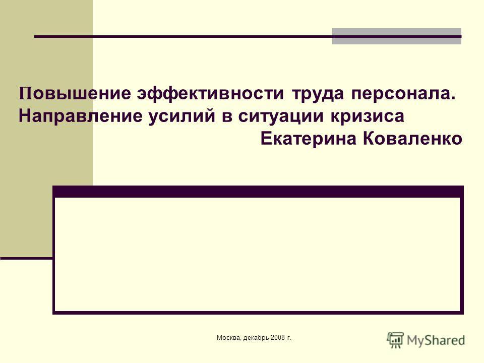 Москва, декабрь 2008 г. П овышение эффективности труда персонала. Направление усилий в ситуации кризиса Екатерина Коваленко