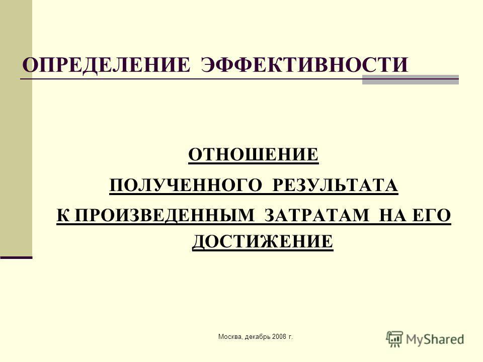 Москва, декабрь 2008 г. ОПРЕДЕЛЕНИЕ ЭФФЕКТИВНОСТИ ОТНОШЕНИЕ ПОЛУЧЕННОГО РЕЗУЛЬТАТА К ПРОИЗВЕДЕННЫМ ЗАТРАТАМ НА ЕГО ДОСТИЖЕНИЕ
