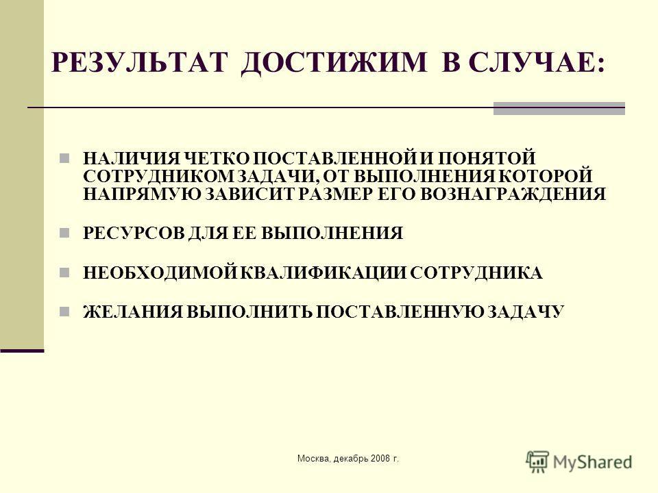 Москва, декабрь 2008 г. РЕЗУЛЬТАТ ДОСТИЖИМ В СЛУЧАЕ: НАЛИЧИЯ ЧЕТКО ПОСТАВЛЕННОЙ И ПОНЯТОЙ СОТРУДНИКОМ ЗАДАЧИ, ОТ ВЫПОЛНЕНИЯ КОТОРОЙ НАПРЯМУЮ ЗАВИСИТ РАЗМЕР ЕГО ВОЗНАГРАЖДЕНИЯ РЕСУРСОВ ДЛЯ ЕЕ ВЫПОЛНЕНИЯ НЕОБХОДИМОЙ КВАЛИФИКАЦИИ СОТРУДНИКА ЖЕЛАНИЯ ВЫПО