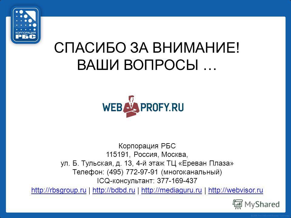 СПАСИБО ЗА ВНИМАНИЕ! ВАШИ ВОПРОСЫ … Корпорация РБС 115191, Россия, Москва, ул. Б. Тульская, д. 13, 4-й этаж ТЦ «Ереван Плаза» Телефон: (495) 772-97-91 (многоканальный) ICQ-консультант: 377-169-437 http://rbsgroup.ruhttp://rbsgroup.ru | http://bdbd.ru