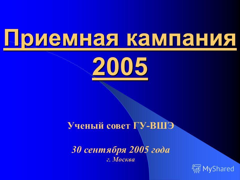 Приемная кампания 2005 Ученый совет ГУ-ВШЭ 30 сентября 2005 года г. Москва