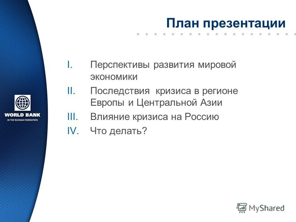 План презентации I.Перспективы развития мировой экономики II.Последствия кризиса в регионе Европы и Центральной Азии III.Влияние кризиса на Россию IV.Что делать?