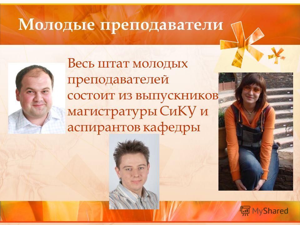 Молодые преподаватели Весь штат молодых преподавателей состоит из выпускников магистратуры СиКУ и аспирантов кафедры