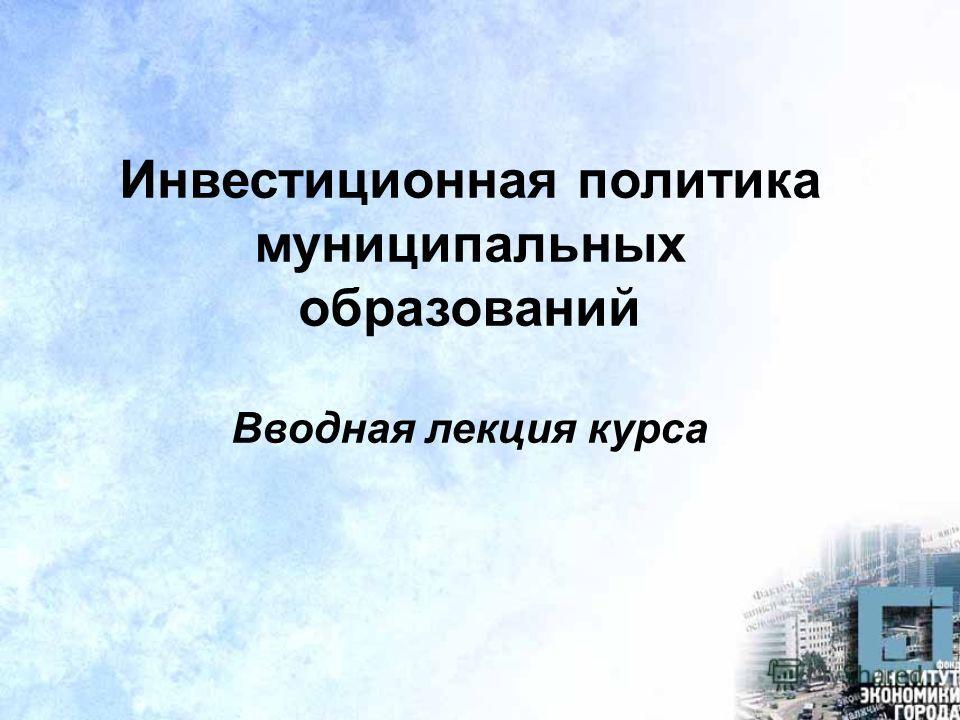 Инвестиционная политика муниципальных образований Вводная лекция курса