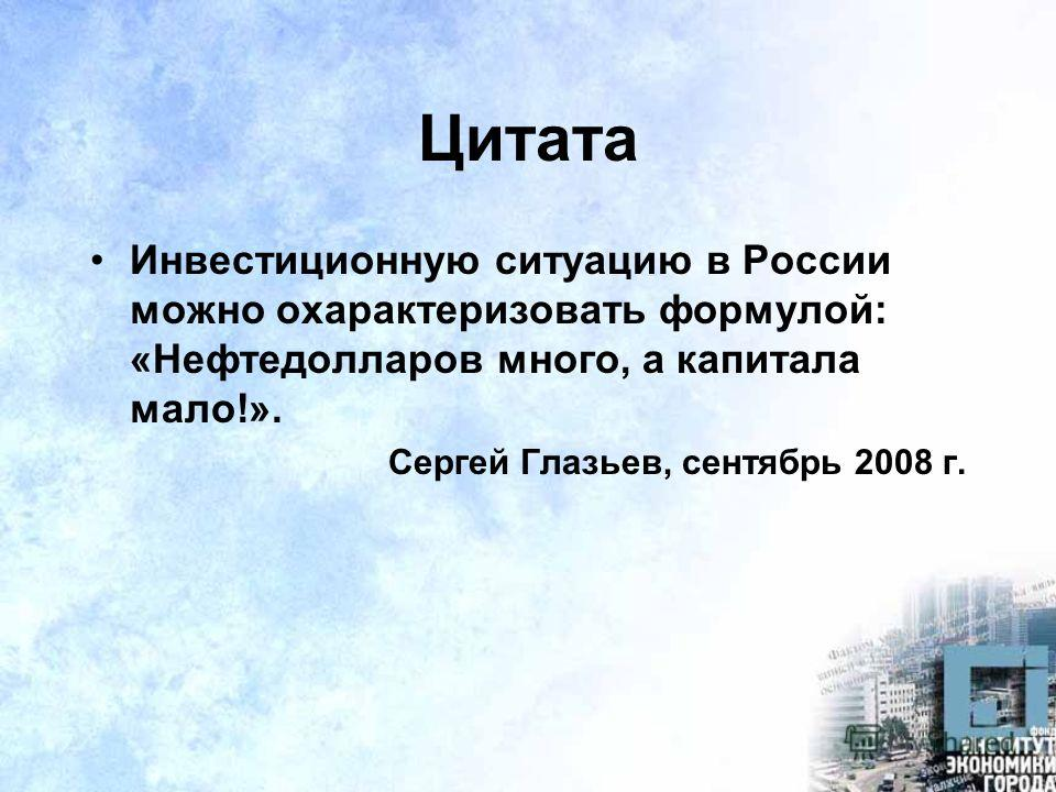 Цитата Инвестиционную ситуацию в России можно охарактеризовать формулой: «Нефтедолларов много, а капитала мало!». Сергей Глазьев, сентябрь 2008 г.