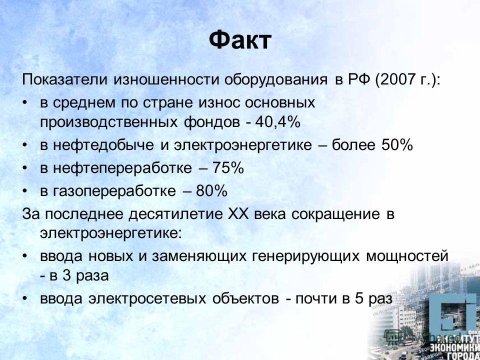 Факт Показатели изношенности оборудования в РФ (2007 г.): в среднем по стране износ основных производственных фондов - 40,4% в нефтедобыче и электроэнергетике – более 50% в нефтепереработке – 75% в газопереработке – 80% За последнее десятилетие ХХ ве