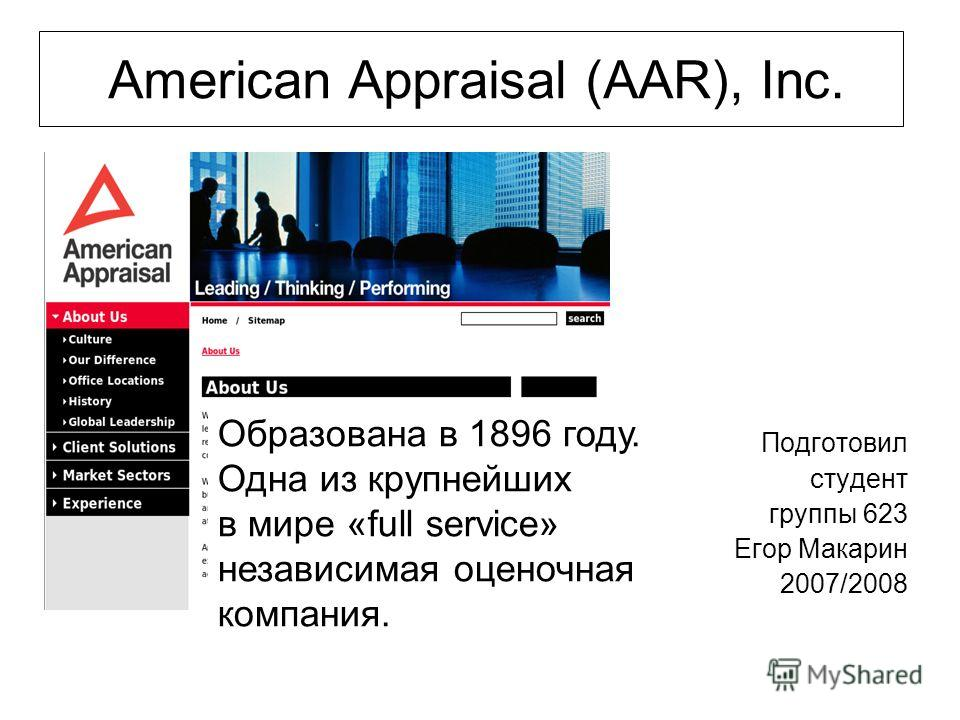 Подготовил студент группы 623 Егор Макарин 2007/2008 American Appraisal (AAR), Inc. Образована в 1896 году. Одна из крупнейших в мире «full service» независимая оценочная компания.