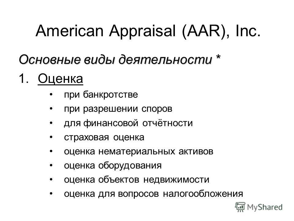 American Appraisal (AAR), Inc. Основные виды деятельности * 1.Оценка при банкротстве при разрешении споров для финансовой отчётности страховая оценка оценка нематериальных активов оценка оборудования оценка объектов недвижимости оценка для вопросов н