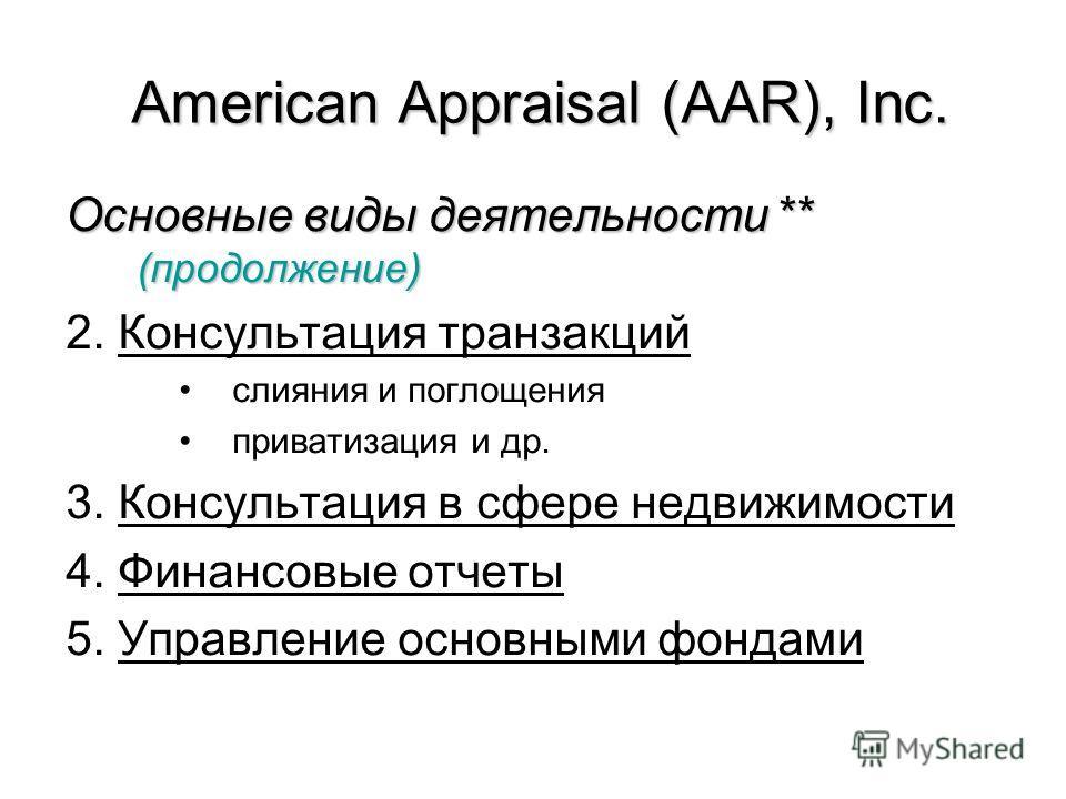 Основные виды деятельности ** (продолжение) 2. Консультация транзакций слияния и поглощения приватизация и др. 3. Консультация в сфере недвижимости 4. Финансовые отчеты 5. Управление основными фондами American Appraisal (AAR), Inc.