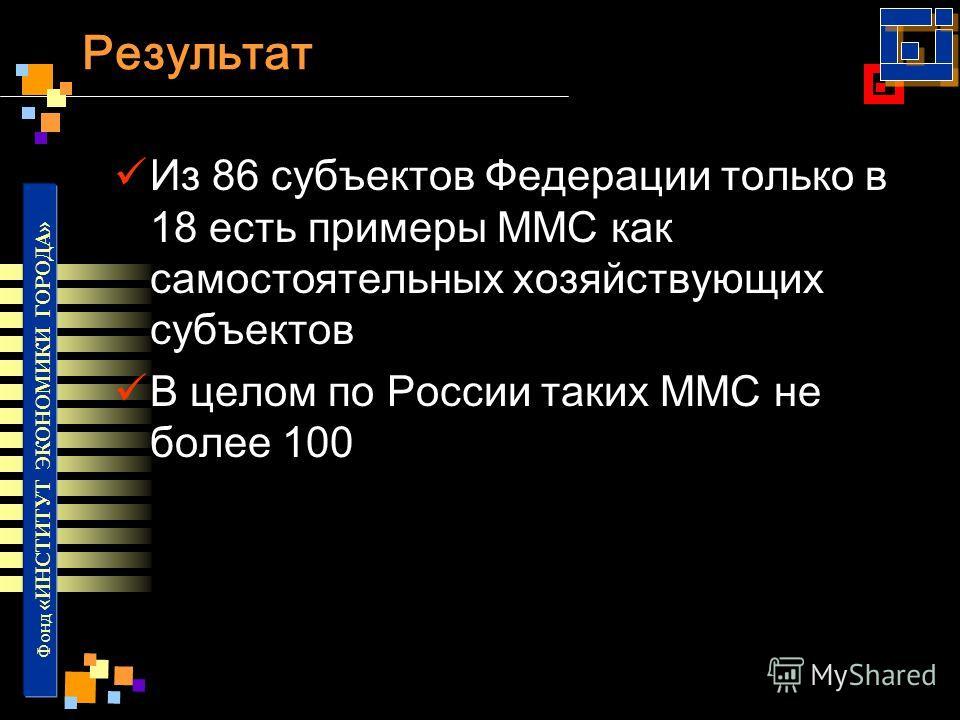 Фонд «ИНСТИТУТ ЭКОНОМИКИ ГОРОДА» Результат Из 86 субъектов Федерации только в 18 есть примеры ММС как самостоятельных хозяйствующих субъектов В целом по России таких ММС не более 100