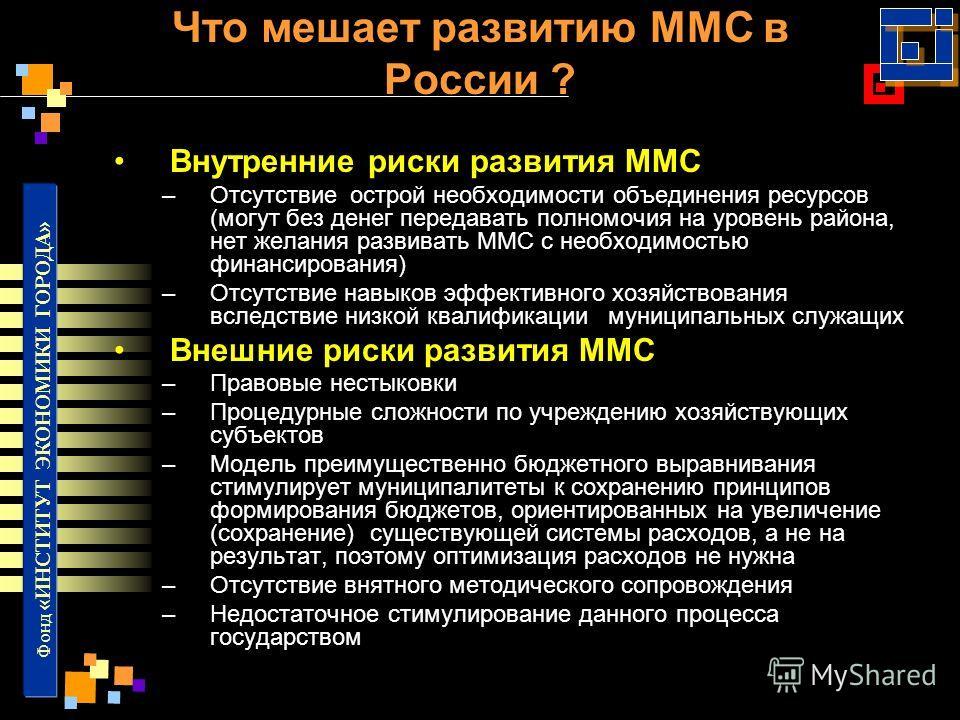 Фонд «ИНСТИТУТ ЭКОНОМИКИ ГОРОДА» Что мешает развитию ММС в России ? Внутренние риски развития ММС –Отсутствие острой необходимости объединения ресурсов (могут без денег передавать полномочия на уровень района, нет желания развивать ММС с необходимост