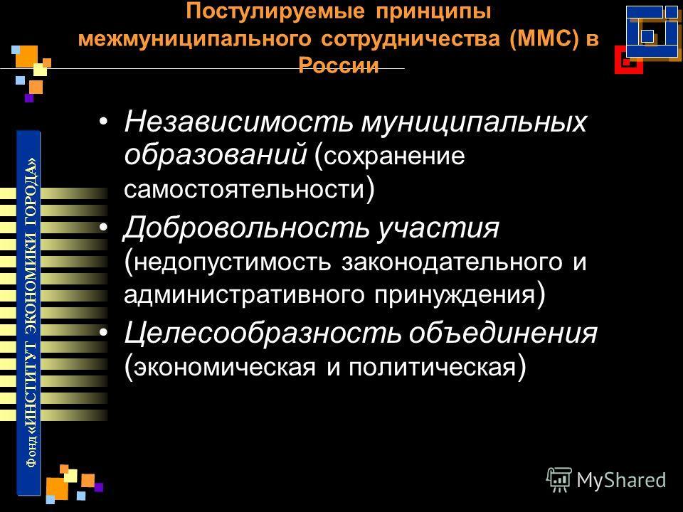 Фонд «ИНСТИТУТ ЭКОНОМИКИ ГОРОДА» Постулируемые принципы межмуниципального сотрудничества (ММС) в России Независимость муниципальных образований ( сохранение самостоятельности ) Добровольность участия ( недопустимость законодательного и административн