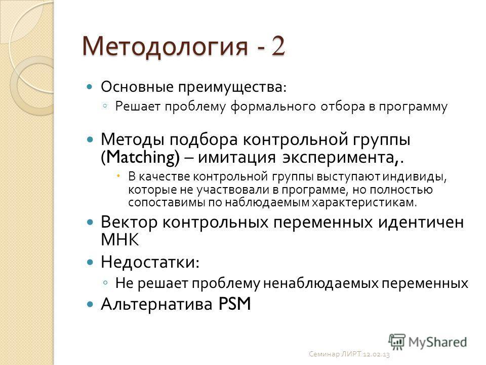 Методология - 2 Основные преимущества : Решает проблему формального отбора в программу Методы подбора контрольной группы (Matching) – имитация эксперимента,. В качестве контрольной группы выступают индивиды, которые не участвовали в программе, но пол