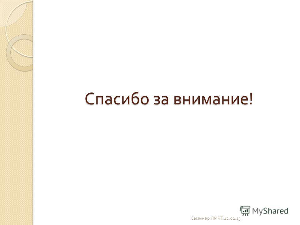 Спасибо за внимание ! Семинар ЛИРТ 12.02.13
