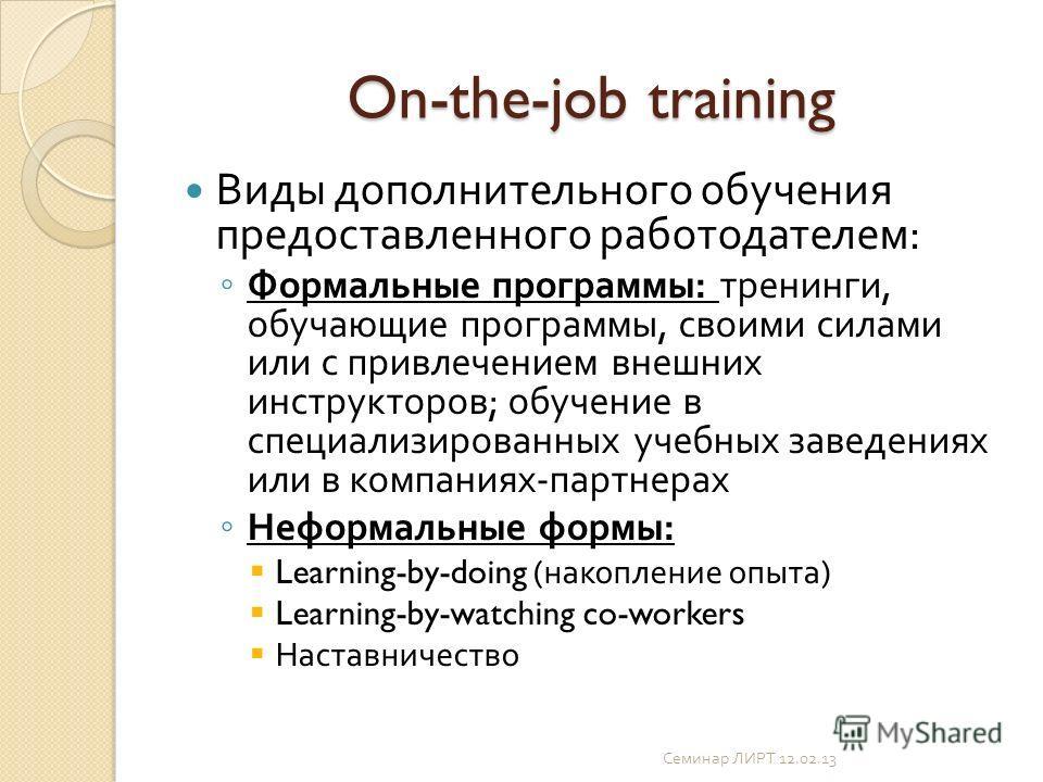On-the-job training Виды дополнительного обучения предоставленного работодателем : Формальные программы : тренинги, обучающие программы, своими силами или с привлечением внешних инструкторов ; обучение в специализированных учебных заведениях или в ко