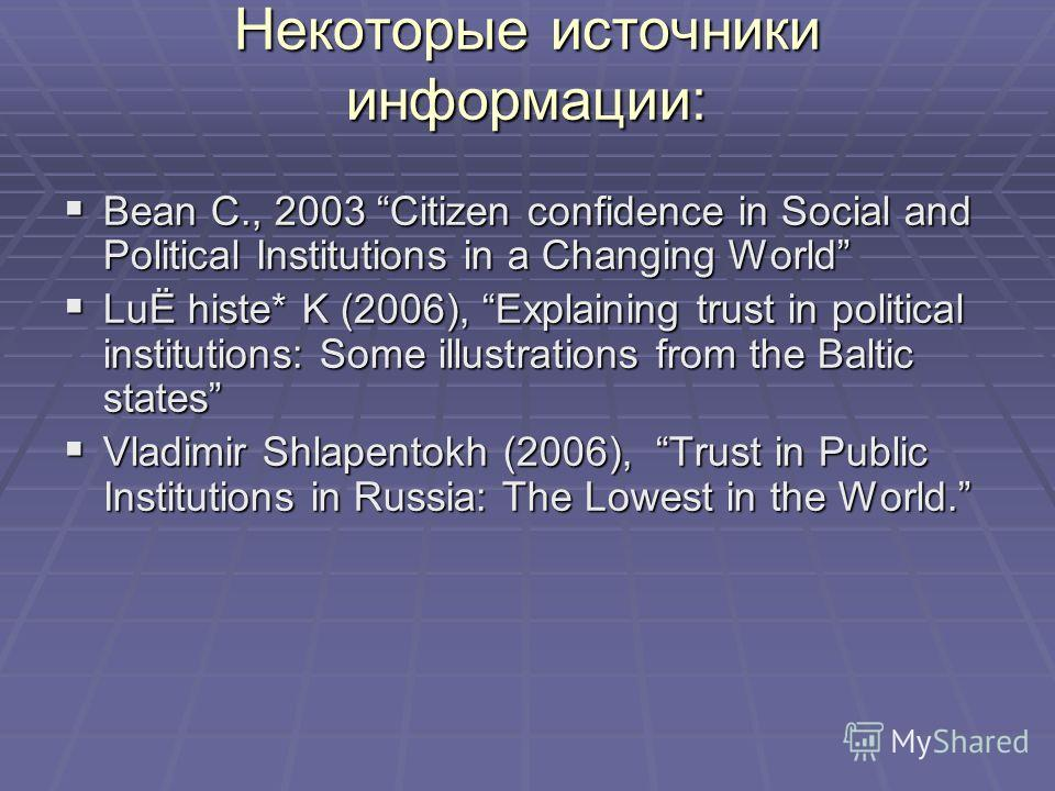 Некоторые источники информации: Bean C., 2003 Citizen confidence in Social and Political Institutions in a Changing World Bean C., 2003 Citizen confidence in Social and Political Institutions in a Changing World LuЁ histe* K (2006), Explaining trust
