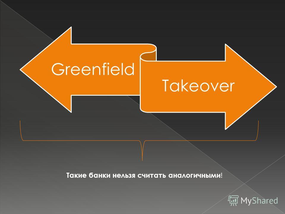 Greenfield Takeover Такие банки нельзя считать аналогичными !