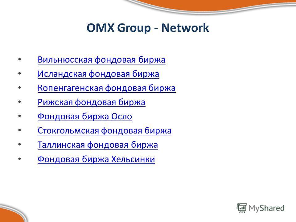 OMX Group - Network Вильнюсская фондовая биржа Исландская фондовая биржа Копенгагенская фондовая биржа Рижская фондовая биржа Фондовая биржа Осло Стокгольмская фондовая биржа Таллинская фондовая биржа Фондовая биржа Хельсинки